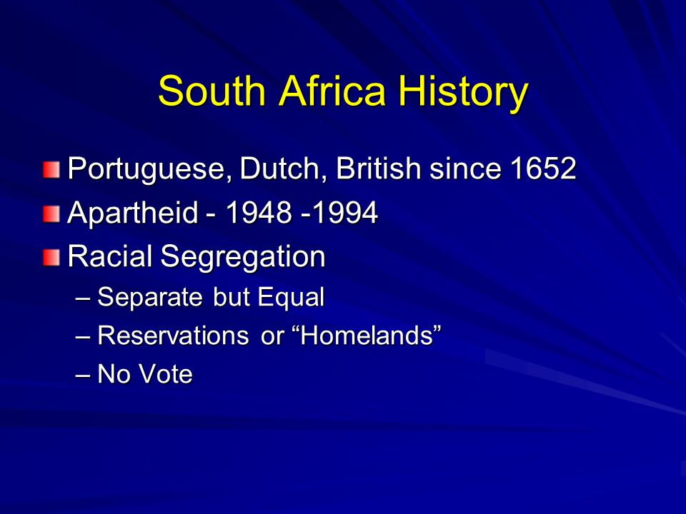 South Africa History Portuguese, Dutch, British since 1652 Apartheid - 1948 -1994 Racial Segregation –Separate but Equal –Reservations or Homelands –No Vote