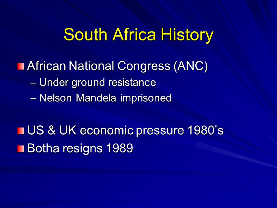 South Africa History African National Congress (ANC) –Under ground resistance –Nelson Mandela imprisoned US & UK economic pressure 1980's Botha resigns 1989