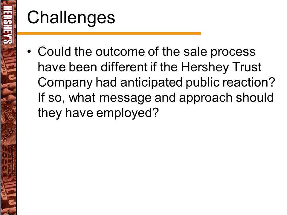 Challenges Could the outcome of the sale process have been different if the Hershey Trust Company had anticipated public reaction? If so, what message