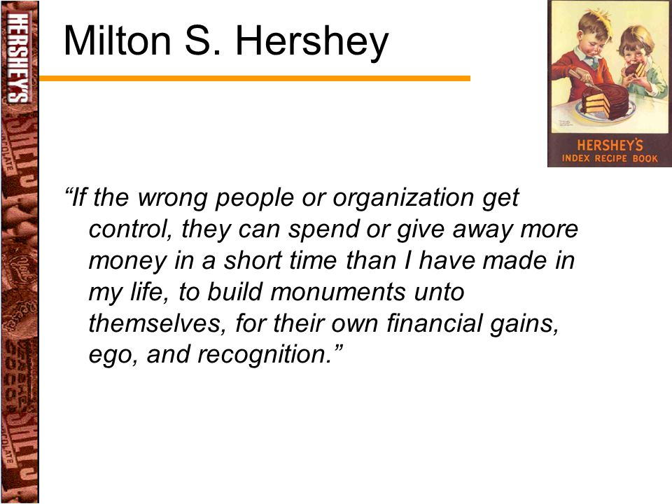 "Milton S. Hershey ""If the wrong people or organization get control, they can spend or give away more money in a short time than I have made in my life"