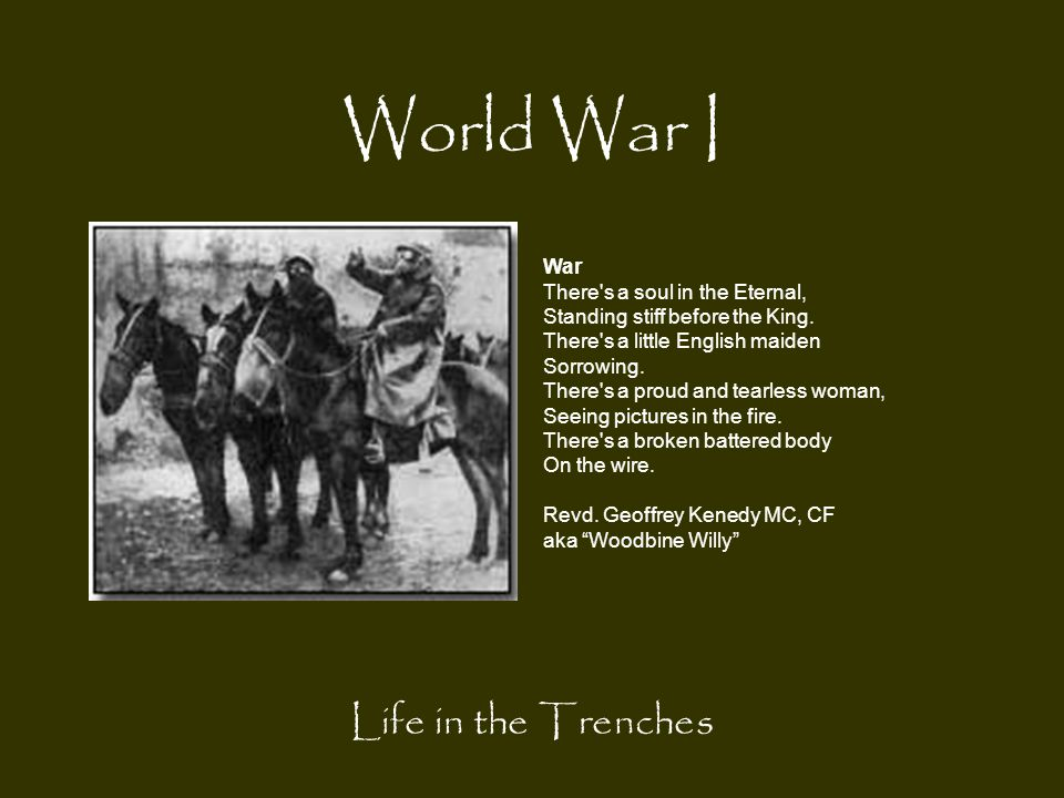 World War I Life in the Trenches War There's a soul in the Eternal, Standing stiff before the King. There's a little English maiden Sorrowing. There's