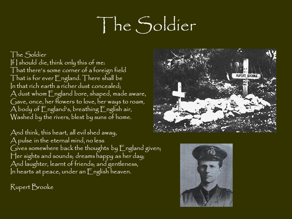 The Soldier If I should die, think only this of me: That there's some corner of a foreign field That is for ever England. There shall be In that rich