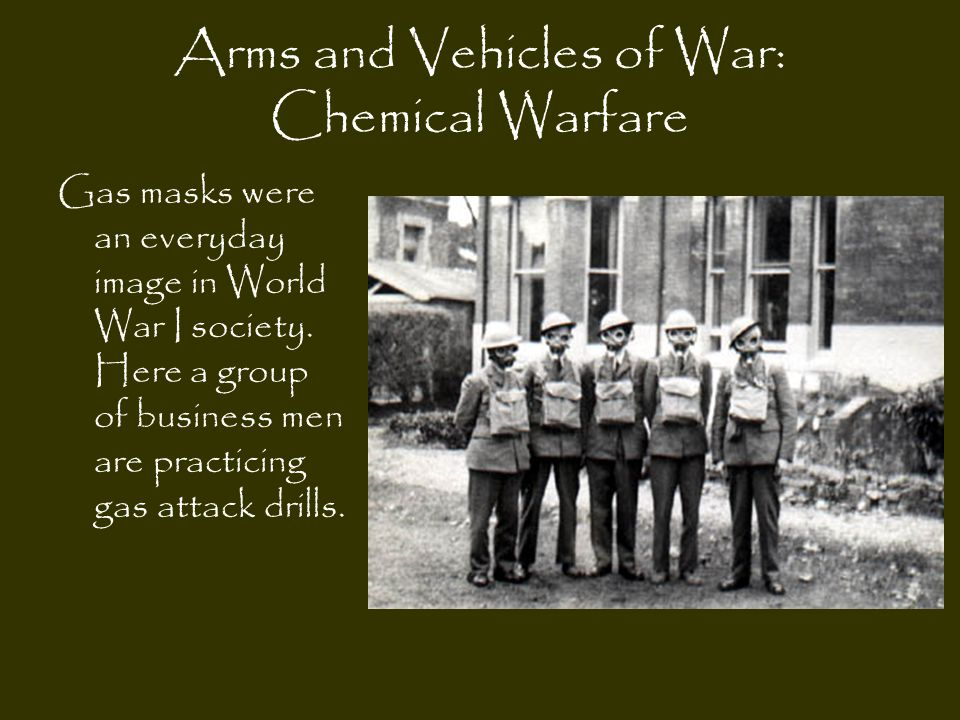 Arms and Vehicles of War: Chemical Warfare Gas masks were an everyday image in World War I society. Here a group of business men are practicing gas at