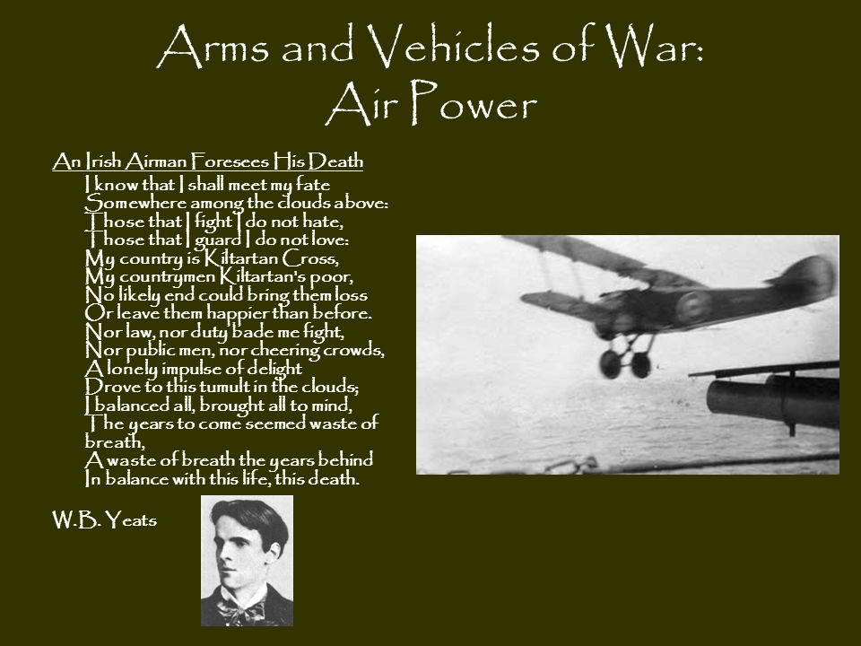 Arms and Vehicles of War: Air Power An Irish Airman Foresees His Death I know that I shall meet my fate Somewhere among the clouds above: Those that I