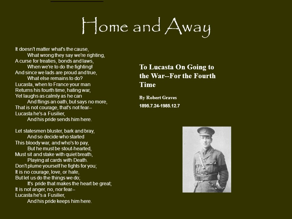 To Lucasta On Going to the War--For the Fourth Time By Robert Graves 1895.7.24-1985.12.7 It doesn't matter what's the cause, What wrong they say we're