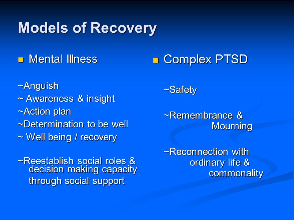 Models of Recovery Mental Illness Mental Illness~Anguish ~ Awareness & insight ~Action plan ~Determination to be well ~ Well being / recovery ~Reestablish social roles & decision making capacity through social support Complex PTSD ~Safety ~Remembrance & Mourning ~Reconnection with ordinary life & commonality