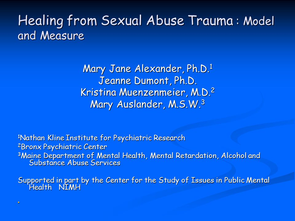 Healing from Sexual Abuse Trauma : Model and Measure Mary Jane Alexander, Ph.D.