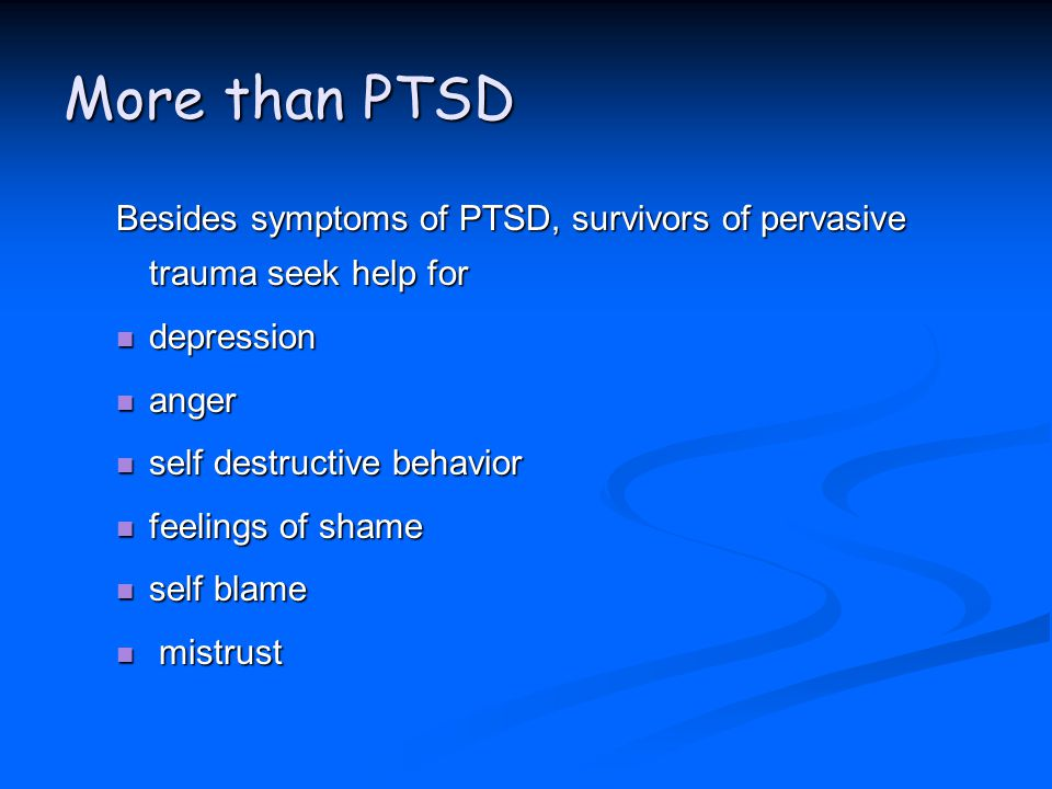 More than PTSD Besides symptoms of PTSD, survivors of pervasive trauma seek help for depression depression anger anger self destructive behavior self destructive behavior feelings of shame feelings of shame self blame self blame mistrust mistrust