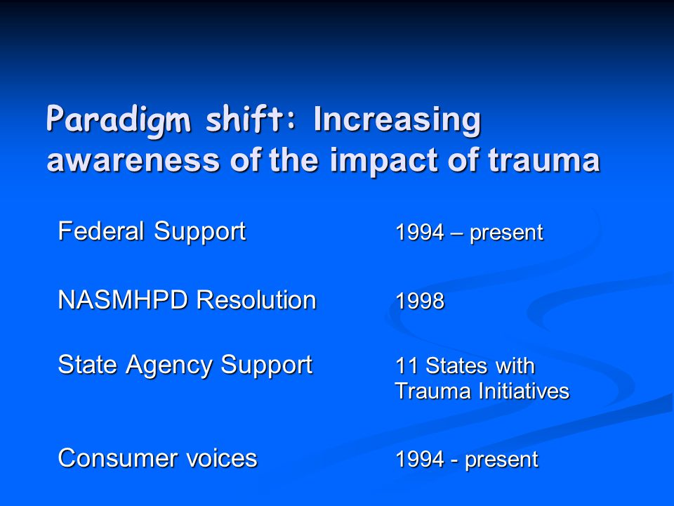 Paradigm shift: Increasing awareness of the impact of trauma Federal Support 1994 – present NASMHPD Resolution 1998 State Agency Support 11 States with Trauma Initiatives Consumer voices 1994 - present