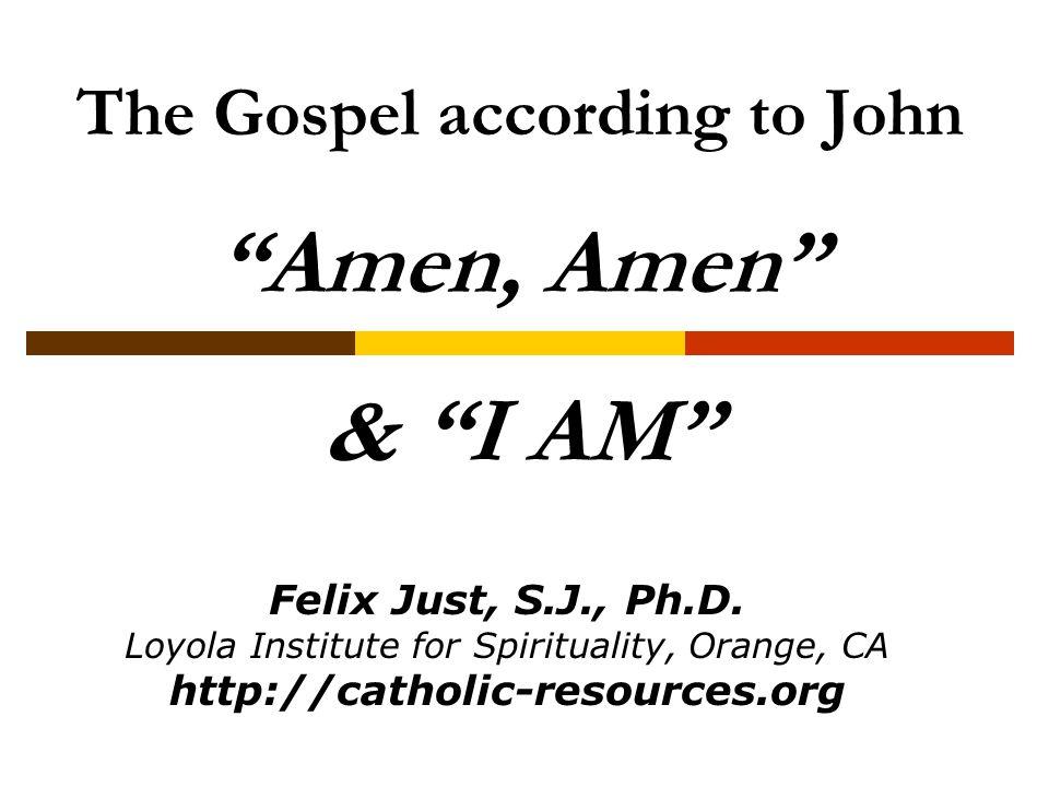 The Gospel according to John Amen, Amen & I AM Felix Just, S.J., Ph.D.