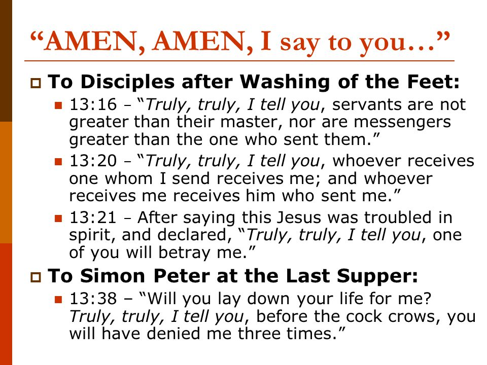 AMEN, AMEN, I say to you…  To Disciples after Washing of the Feet: 13:16 – Truly, truly, I tell you, servants are not greater than their master, nor are messengers greater than the one who sent them. 13:20 – Truly, truly, I tell you, whoever receives one whom I send receives me; and whoever receives me receives him who sent me. 13:21 – After saying this Jesus was troubled in spirit, and declared, Truly, truly, I tell you, one of you will betray me.  To Simon Peter at the Last Supper: 13:38 – Will you lay down your life for me.