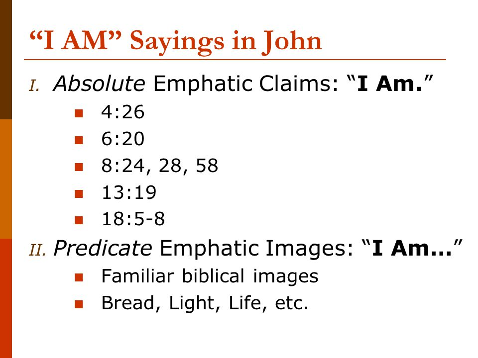 I AM Sayings in John I. Absolute Emphatic Claims: I Am. 4:26 6:20 8:24, 28, 58 13:19 18:5-8 II.