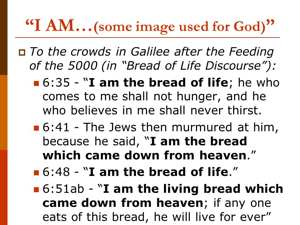 I AM… (some image used for God)  To the crowds in Galilee after the Feeding of the 5000 (in Bread of Life Discourse ): 6:35 - I am the bread of life; he who comes to me shall not hunger, and he who believes in me shall never thirst.