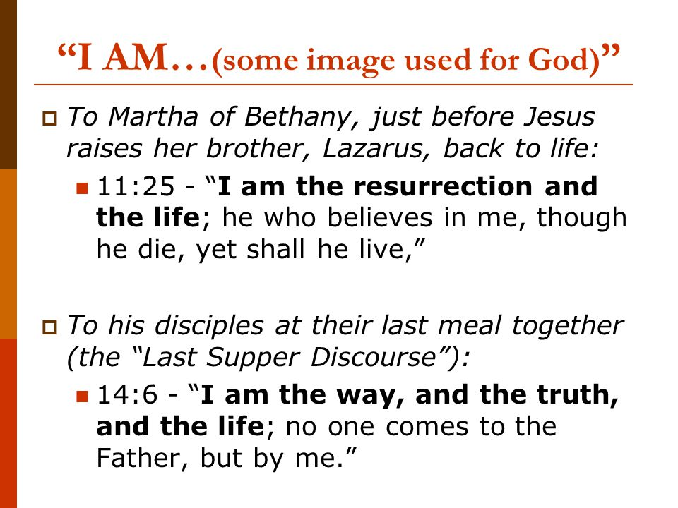 I AM… (some image used for God)  To Martha of Bethany, just before Jesus raises her brother, Lazarus, back to life: 11:25 - I am the resurrection and the life; he who believes in me, though he die, yet shall he live,  To his disciples at their last meal together (the Last Supper Discourse ): 14:6 - I am the way, and the truth, and the life; no one comes to the Father, but by me.