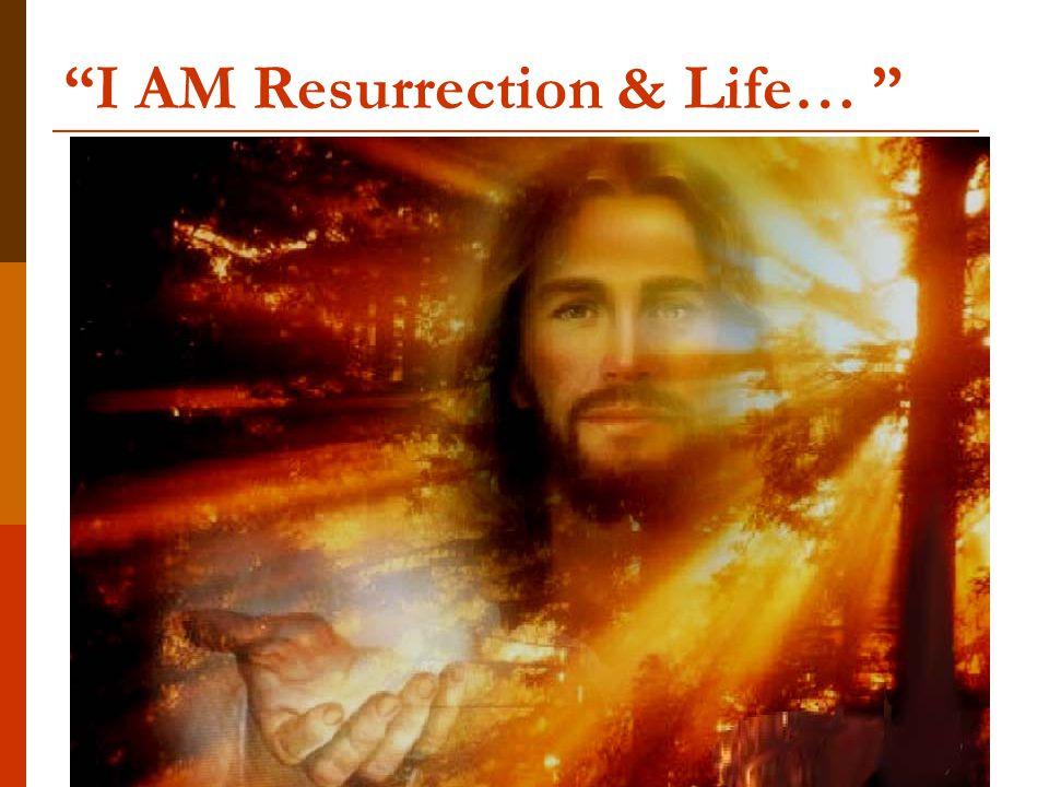 I AM Resurrection & Life…