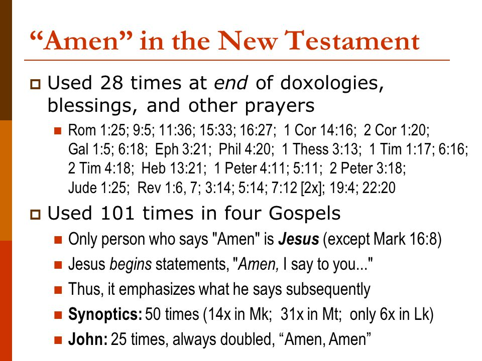 Amen in the New Testament  Used 28 times at end of doxologies, blessings, and other prayers Rom 1:25; 9:5; 11:36; 15:33; 16:27; 1 Cor 14:16; 2 Cor 1:20; Gal 1:5; 6:18; Eph 3:21; Phil 4:20; 1 Thess 3:13; 1 Tim 1:17; 6:16; 2 Tim 4:18; Heb 13:21; 1 Peter 4:11; 5:11; 2 Peter 3:18; Jude 1:25; Rev 1:6, 7; 3:14; 5:14; 7:12 [2x]; 19:4; 22:20  Used 101 times in four Gospels Only person who says Amen is Jesus (except Mark 16:8) Jesus begins statements, Amen, I say to you... Thus, it emphasizes what he says subsequently Synoptics: 50 times (14x in Mk; 31x in Mt; only 6x in Lk) John: 25 times, always doubled, Amen, Amen