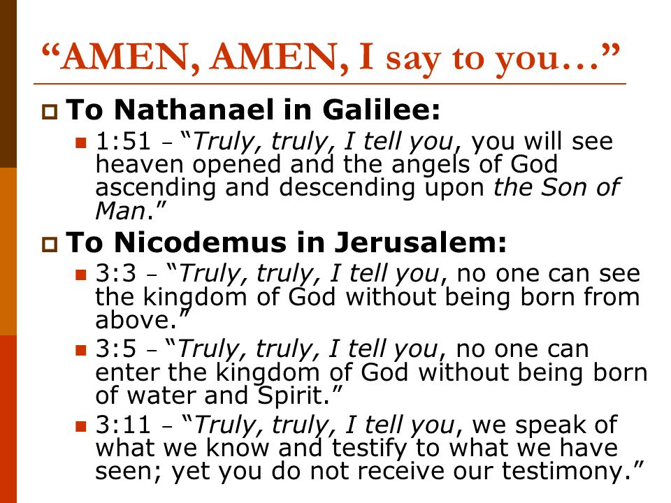 AMEN, AMEN, I say to you…  To Nathanael in Galilee: 1:51 – Truly, truly, I tell you, you will see heaven opened and the angels of God ascending and descending upon the Son of Man.  To Nicodemus in Jerusalem: 3:3 – Truly, truly, I tell you, no one can see the kingdom of God without being born from above. 3:5 – Truly, truly, I tell you, no one can enter the kingdom of God without being born of water and Spirit. 3:11 – Truly, truly, I tell you, we speak of what we know and testify to what we have seen; yet you do not receive our testimony.