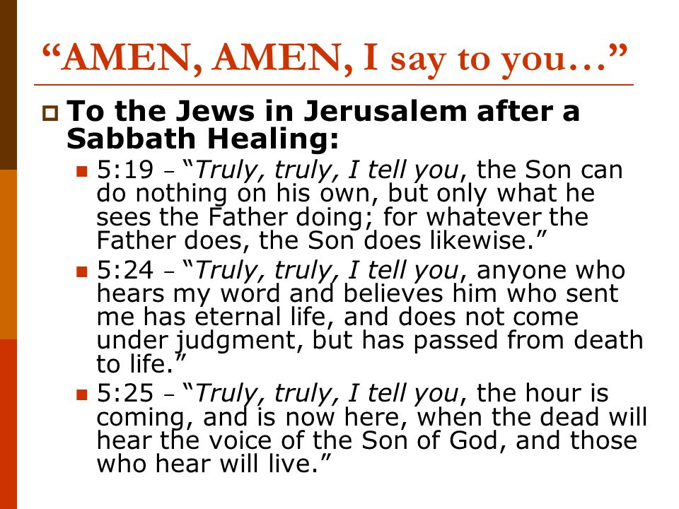 AMEN, AMEN, I say to you…  To the Jews in Jerusalem after a Sabbath Healing: 5:19 – Truly, truly, I tell you, the Son can do nothing on his own, but only what he sees the Father doing; for whatever the Father does, the Son does likewise. 5:24 – Truly, truly, I tell you, anyone who hears my word and believes him who sent me has eternal life, and does not come under judgment, but has passed from death to life. 5:25 – Truly, truly, I tell you, the hour is coming, and is now here, when the dead will hear the voice of the Son of God, and those who hear will live.