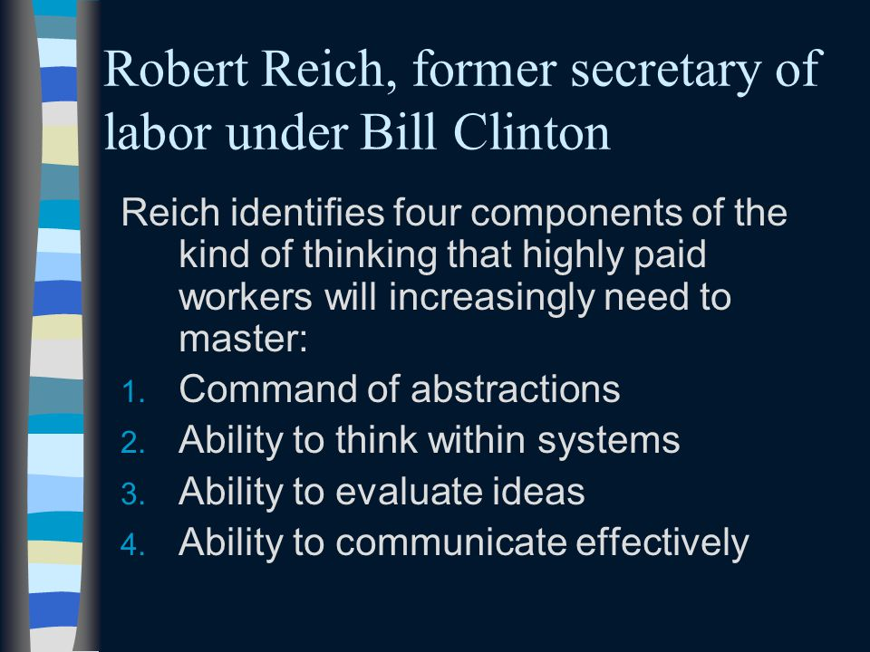 Robert Reich, former secretary of labor under Bill Clinton Reich identifies four components of the kind of thinking that highly paid workers will increasingly need to master: 1.