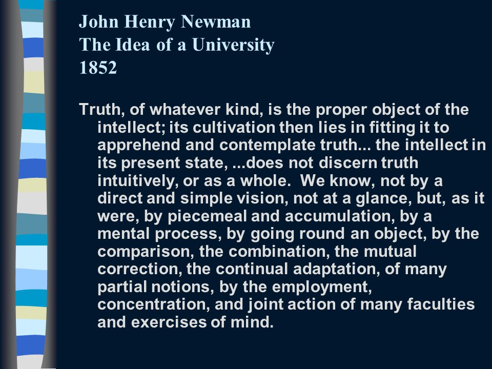 John Henry Newman The Idea of a University 1852 Truth, of whatever kind, is the proper object of the intellect; its cultivation then lies in fitting it to apprehend and contemplate truth...