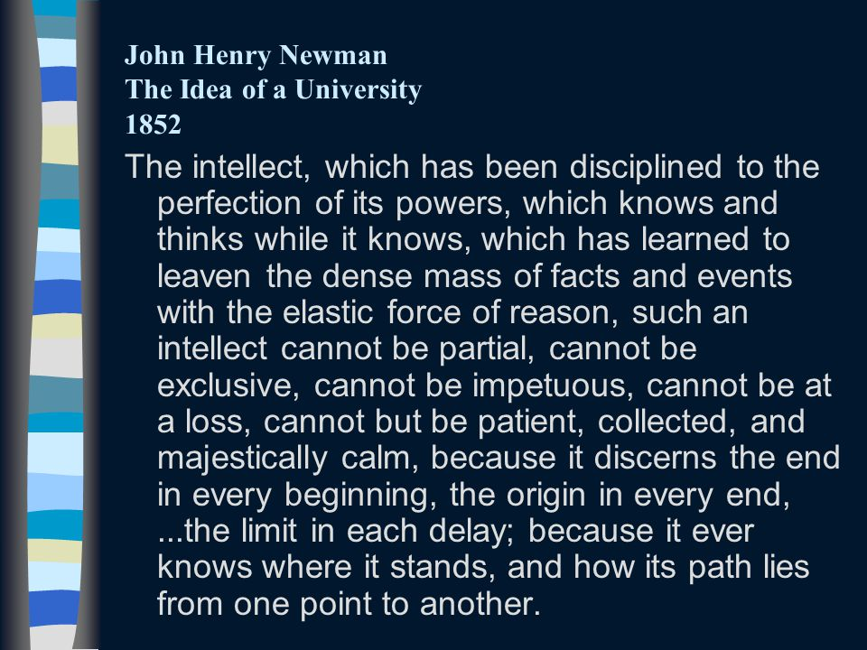 John Henry Newman The Idea of a University 1852 The intellect, which has been disciplined to the perfection of its powers, which knows and thinks while it knows, which has learned to leaven the dense mass of facts and events with the elastic force of reason, such an intellect cannot be partial, cannot be exclusive, cannot be impetuous, cannot be at a loss, cannot but be patient, collected, and majestically calm, because it discerns the end in every beginning, the origin in every end,...the limit in each delay; because it ever knows where it stands, and how its path lies from one point to another.