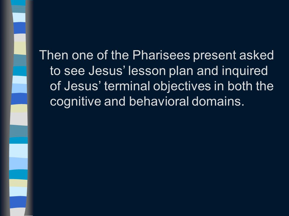 Then one of the Pharisees present asked to see Jesus' lesson plan and inquired of Jesus' terminal objectives in both the cognitive and behavioral domains.