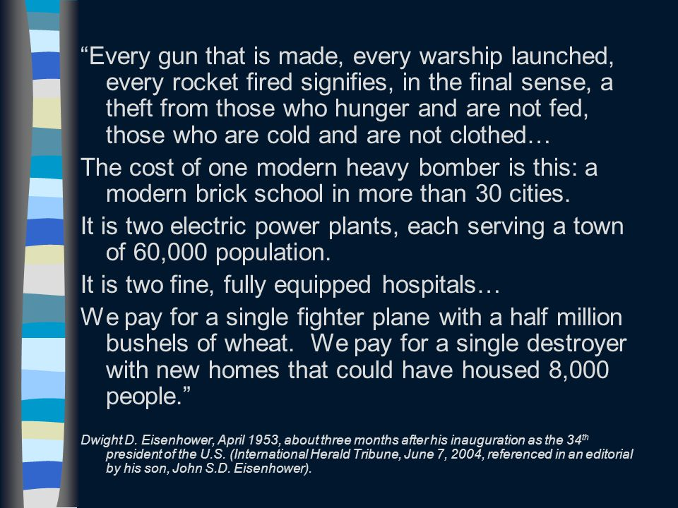 Every gun that is made, every warship launched, every rocket fired signifies, in the final sense, a theft from those who hunger and are not fed, those who are cold and are not clothed… The cost of one modern heavy bomber is this: a modern brick school in more than 30 cities.