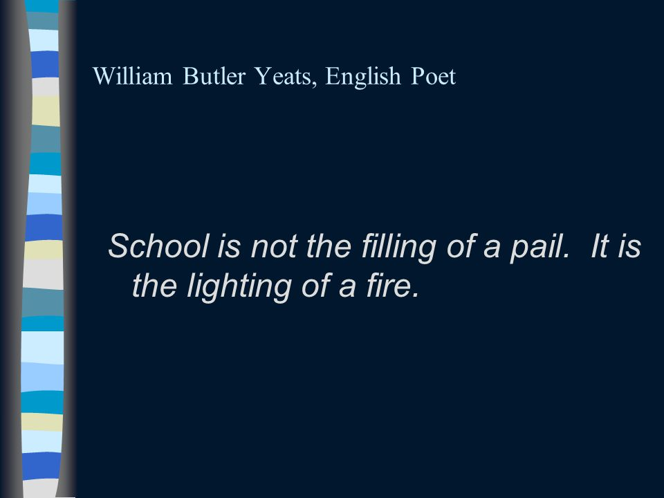 William Butler Yeats, English Poet School is not the filling of a pail.