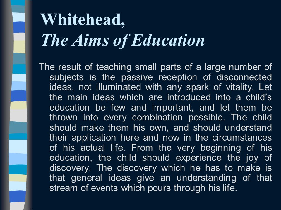 Whitehead, The Aims of Education The result of teaching small parts of a large number of subjects is the passive reception of disconnected ideas, not illuminated with any spark of vitality.
