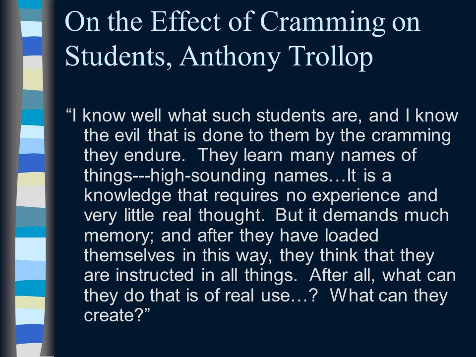 On the Effect of Cramming on Students, Anthony Trollop I know well what such students are, and I know the evil that is done to them by the cramming they endure.