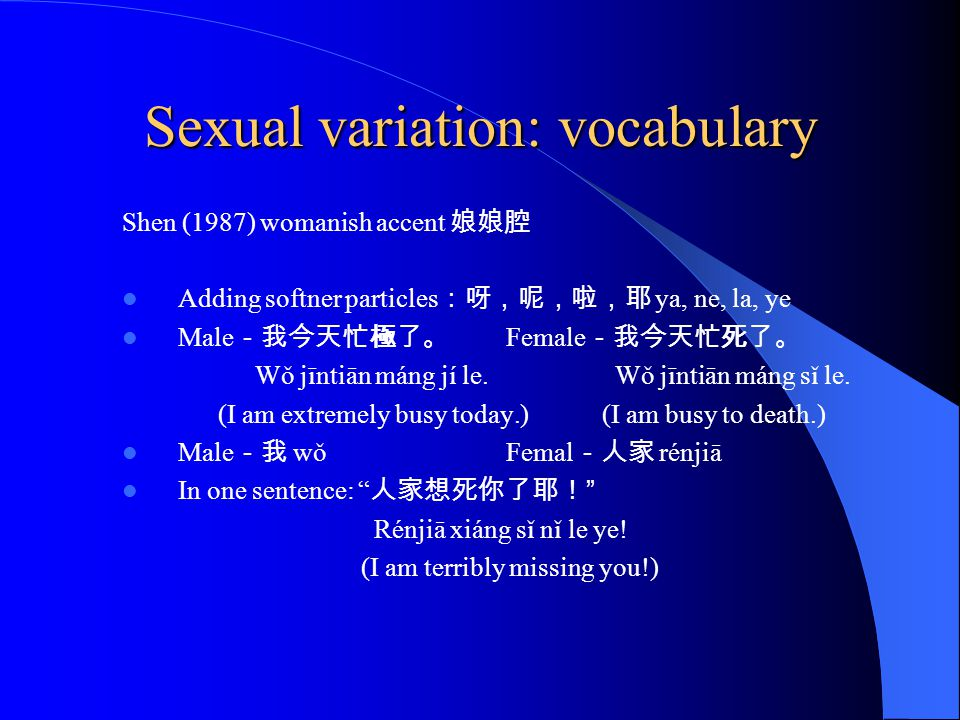 Sexual variation: vocabulary Shen (1987) womanish accent 娘娘腔 Adding softner particles :呀,呢,啦,耶 ya, ne, la, ye Male -我今天忙極了。 Female -我今天忙死了。 Wǒ jīntiān