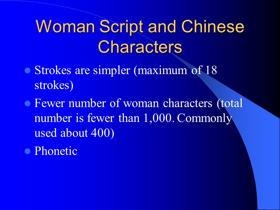 Woman Script and Chinese Characters Strokes are simpler (maximum of 18 strokes) Fewer number of woman characters (total number is fewer than 1,000. Co