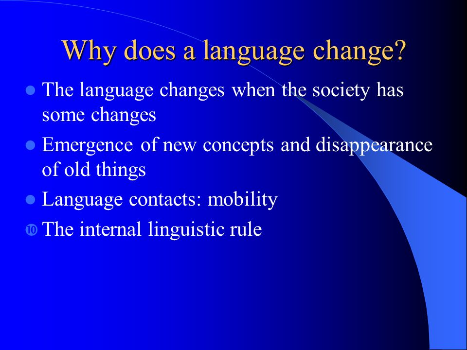 Why does a language change? The language changes when the society has some changes Emergence of new concepts and disappearance of old things Language