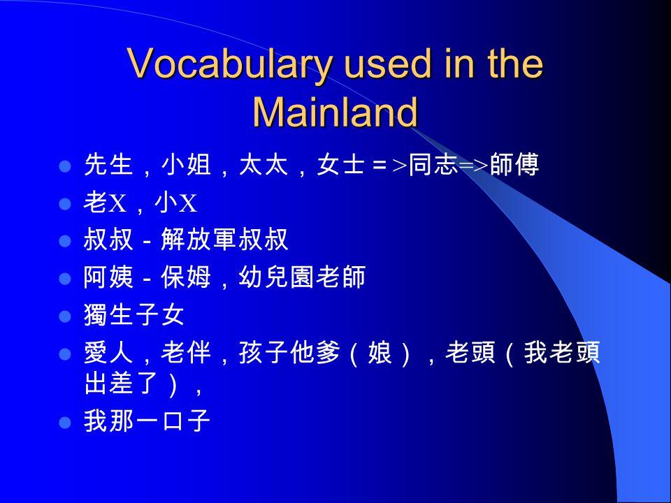 Vocabulary used in the Mainland 先生,小姐,太太,女士= > 同志 => 師傅 老 X ,小 X 叔叔-解放軍叔叔 阿姨-保姆,幼兒園老師 獨生子女 愛人,老伴,孩子他爹(娘),老頭(我老頭 出差了), 我那一口子