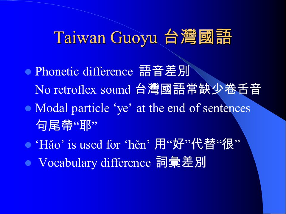 "Taiwan Guoyu 台灣國語 Phonetic difference 語音差別 No retroflex sound 台灣國語常缺少卷舌音 Modal particle 'ye' at the end of sentences 句尾帶 "" 耶 "" 'Hǎo' is used for 'hěn'"