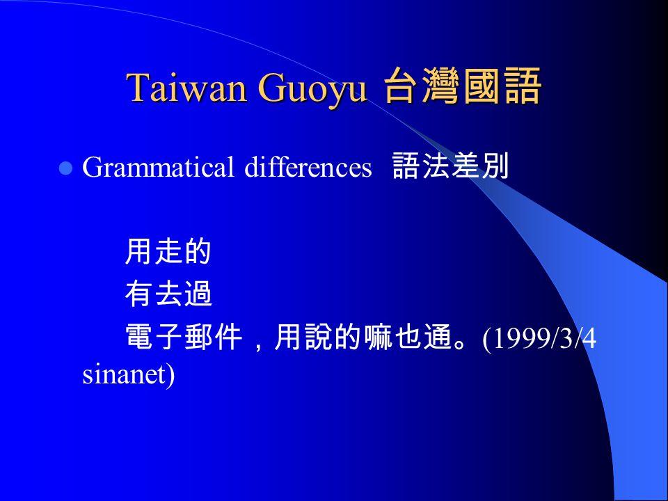 Taiwan Guoyu 台灣國語 Grammatical differences 語法差別 用走的 有去過 電子郵件,用說的嘛也通。 (1999/3/4 sinanet)