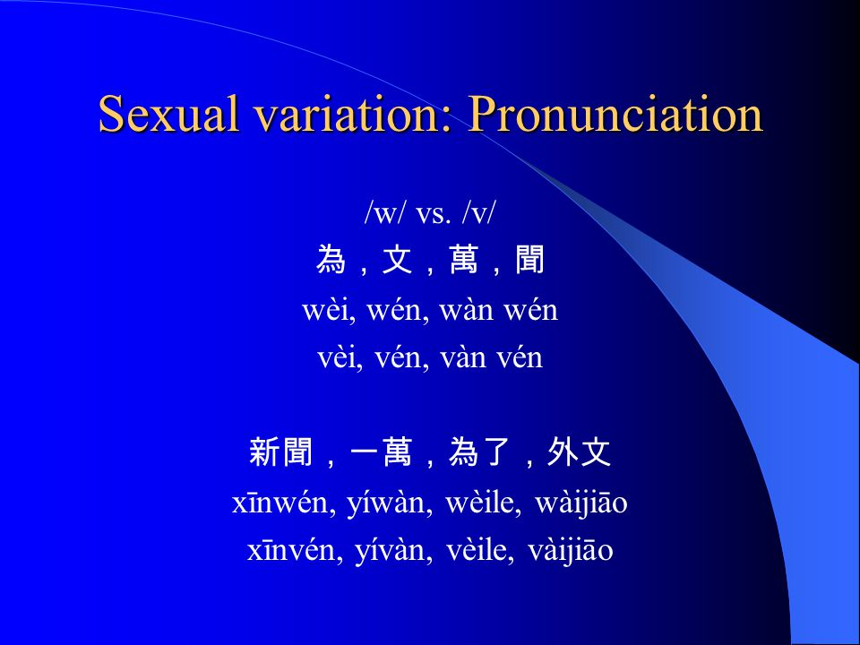 Sexual variation: vocabulary Shen (1987) womanish accent 娘娘腔 Adding softner particles :呀,呢,啦,耶 ya, ne, la, ye Male -我今天忙極了。 Female -我今天忙死了。 Wǒ jīntiān máng jí le.