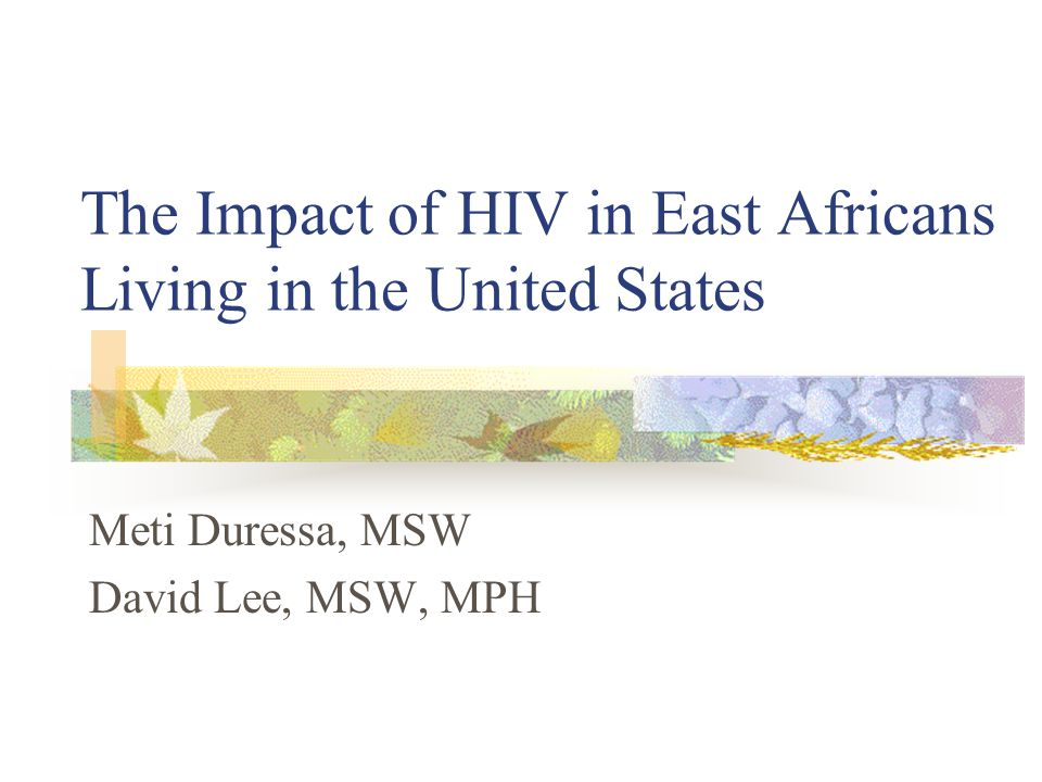 The Impact of HIV in East Africans Living in the United States Meti Duressa, MSW David Lee, MSW, MPH