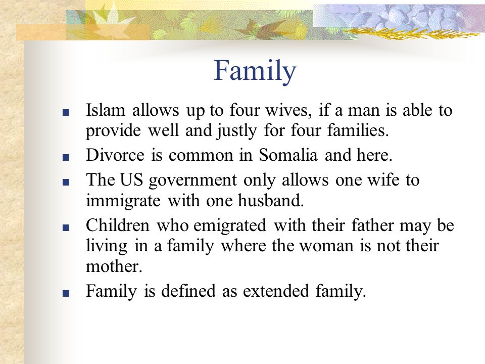 Family ■ Islam allows up to four wives, if a man is able to provide well and justly for four families.