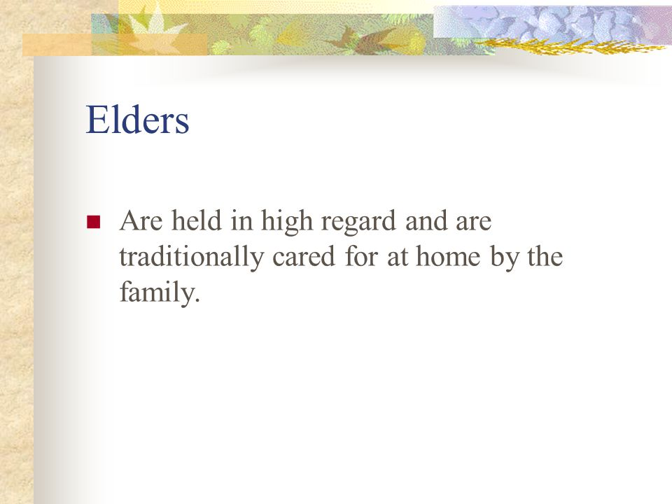 Elders Are held in high regard and are traditionally cared for at home by the family.