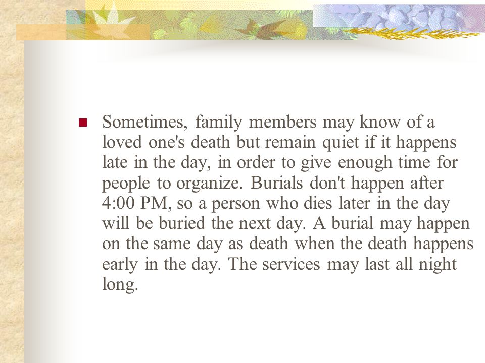 Sometimes, family members may know of a loved one s death but remain quiet if it happens late in the day, in order to give enough time for people to organize.