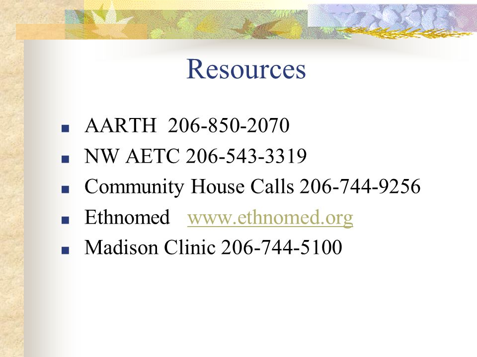 Resources ■ AARTH 206-850-2070 ■ NW AETC 206-543-3319 ■ Community House Calls 206-744-9256 ■ Ethnomed www.ethnomed.orgwww.ethnomed.org ■ Madison Clinic 206-744-5100