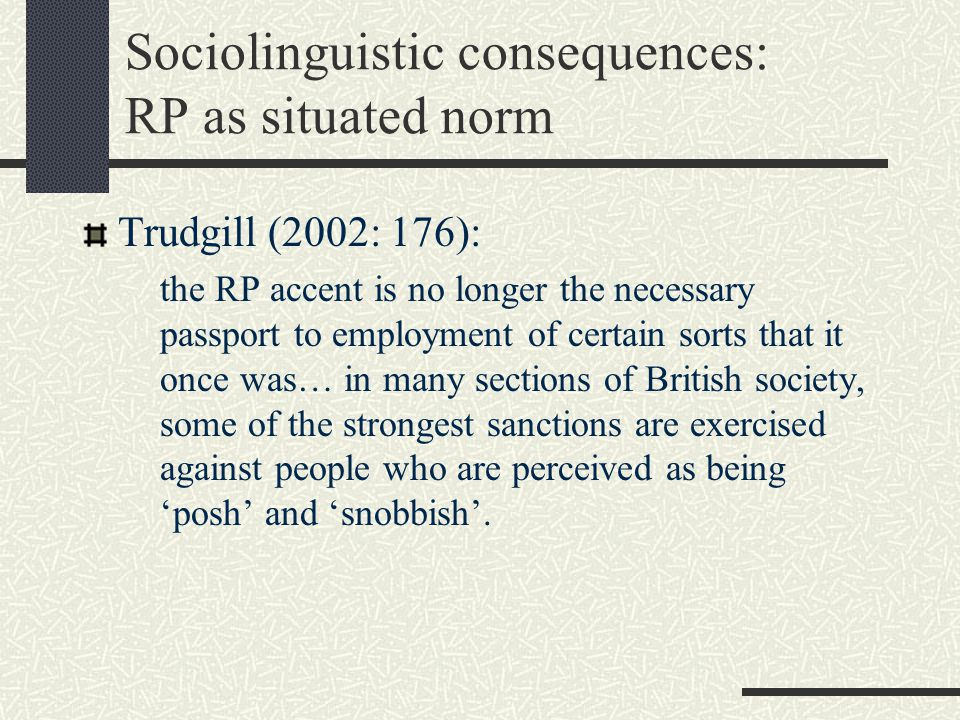 Sociolinguistic consequences: RP as situated norm Trudgill (2002: 176): the RP accent is no longer the necessary passport to employment of certain sorts that it once was… in many sections of British society, some of the strongest sanctions are exercised against people who are perceived as being 'posh' and 'snobbish'.