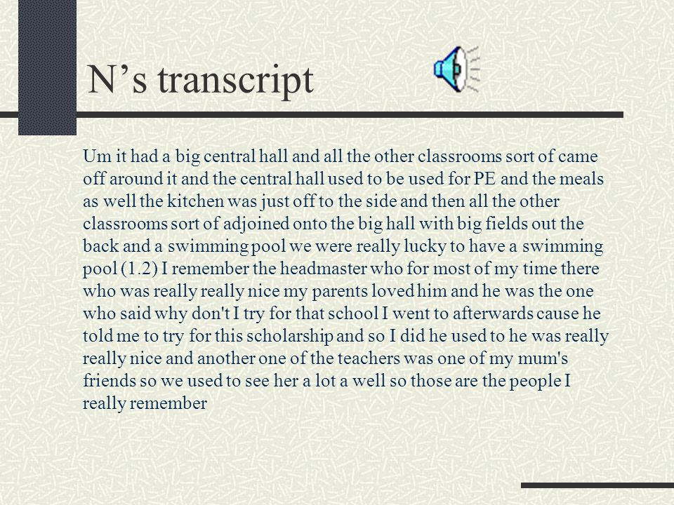 N's transcript Um it had a big central hall and all the other classrooms sort of came off around it and the central hall used to be used for PE and the meals as well the kitchen was just off to the side and then all the other classrooms sort of adjoined onto the big hall with big fields out the back and a swimming pool we were really lucky to have a swimming pool (1.2) I remember the headmaster who for most of my time there who was really really nice my parents loved him and he was the one who said why don t I try for that school I went to afterwards cause he told me to try for this scholarship and so I did he used to he was really really nice and another one of the teachers was one of my mum s friends so we used to see her a lot a well so those are the people I really remember