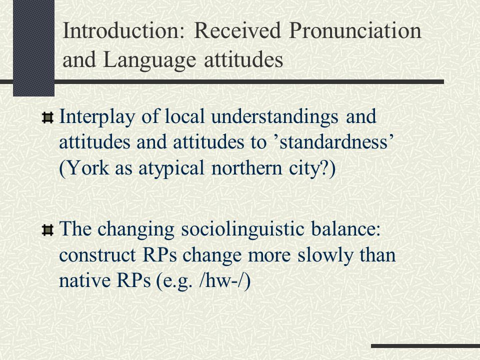 Introduction: Received Pronunciation and Language attitudes Interplay of local understandings and attitudes and attitudes to 'standardness' (York as atypical northern city ) The changing sociolinguistic balance: construct RPs change more slowly than native RPs (e.g.
