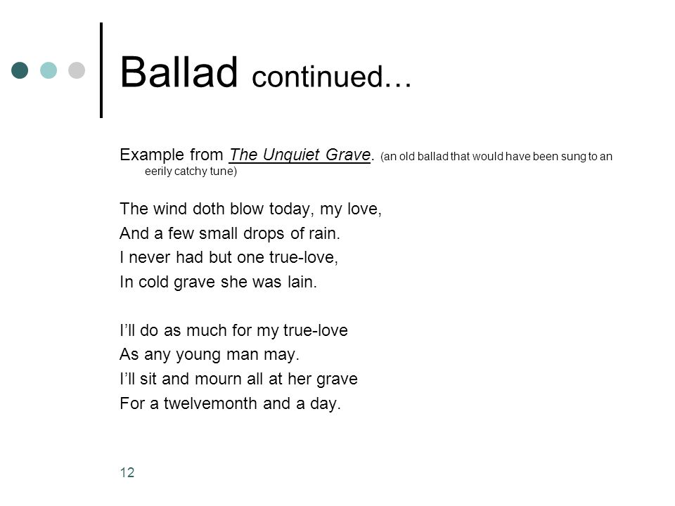 11 Ballad continued… Example from John Henry, a traditional American ballad in ten stanzas. When John Henry was a tiny little baby Sitting on his mama