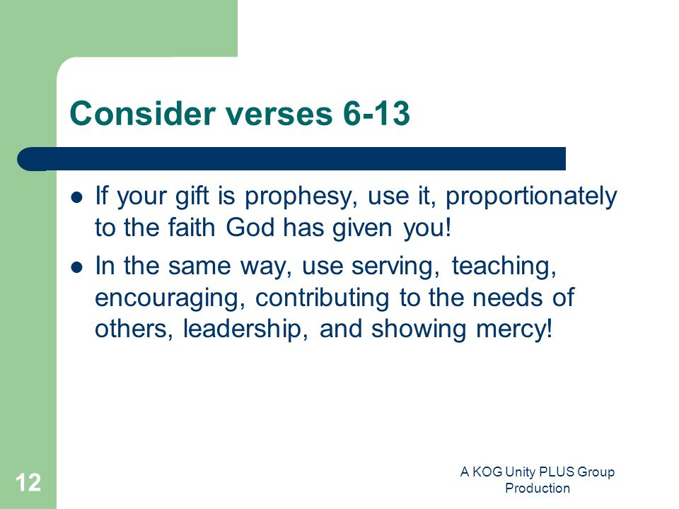 A KOG Unity PLUS Group Production 12 Consider verses 6-13 If your gift is prophesy, use it, proportionately to the faith God has given you.