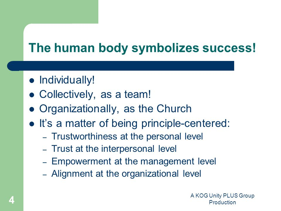 A KOG Unity PLUS Group Production 4 The human body symbolizes success! Individually! Collectively, as a team! Organizationally, as the Church It's a m