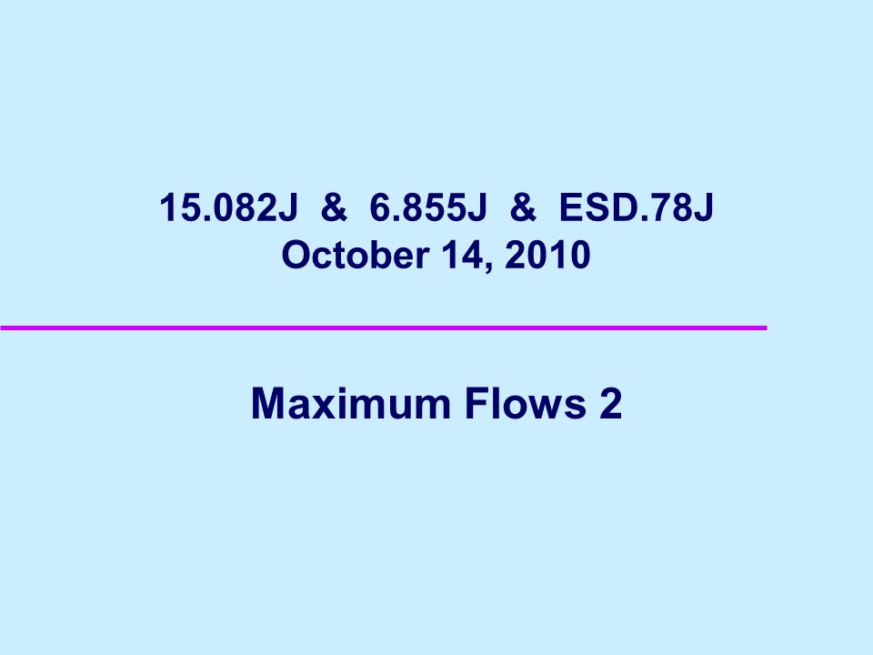 15.082J & 6.855J & ESD.78J October 14, 2010 Maximum Flows 2