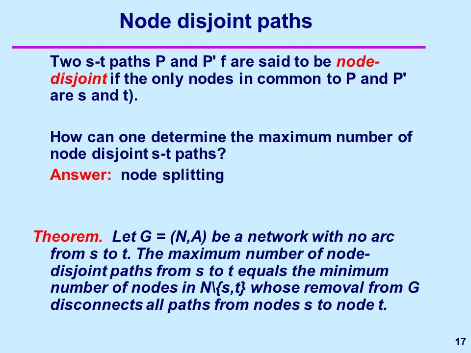 17 Node disjoint paths Two s-t paths P and P' f are said to be node- disjoint if the only nodes in common to P and P' are s and t). How can one determ
